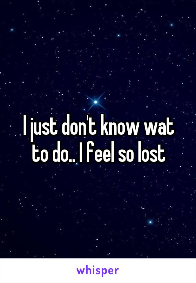 I just don't know wat to do.. I feel so lost