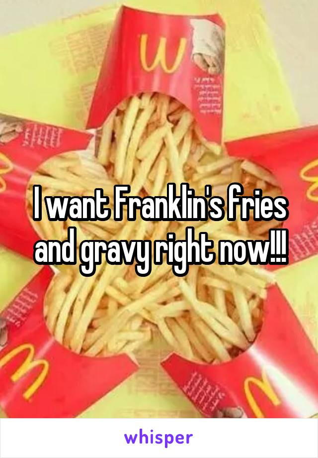 I want Franklin's fries and gravy right now!!!
