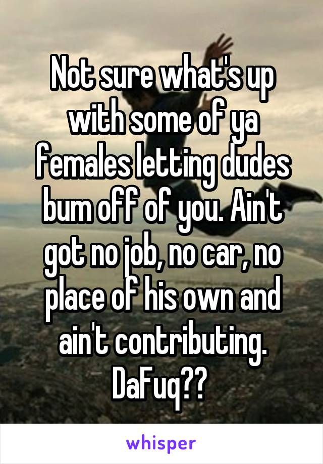 Not sure what's up with some of ya females letting dudes bum off of you. Ain't got no job, no car, no place of his own and ain't contributing. DaFuq??