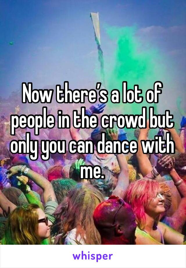 Now there's a lot of people in the crowd but only you can dance with me.