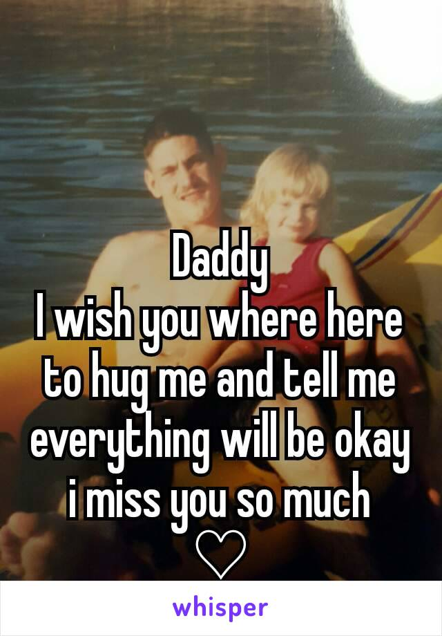 Daddy I wish you where here to hug me and tell me everything will be okay i miss you so much ♡