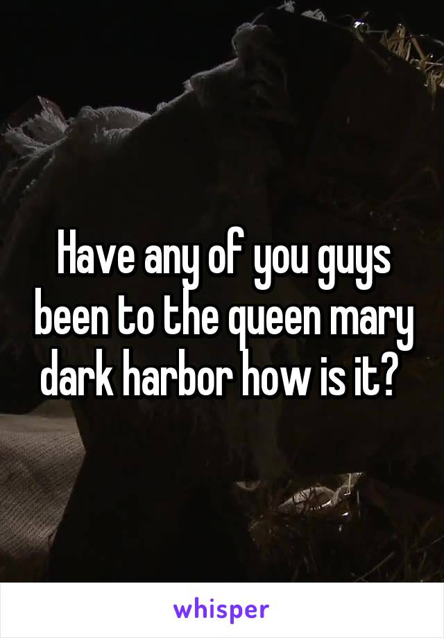 Have any of you guys been to the queen mary dark harbor how is it?