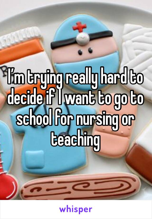 I'm trying really hard to decide if I want to go to school for nursing or teaching