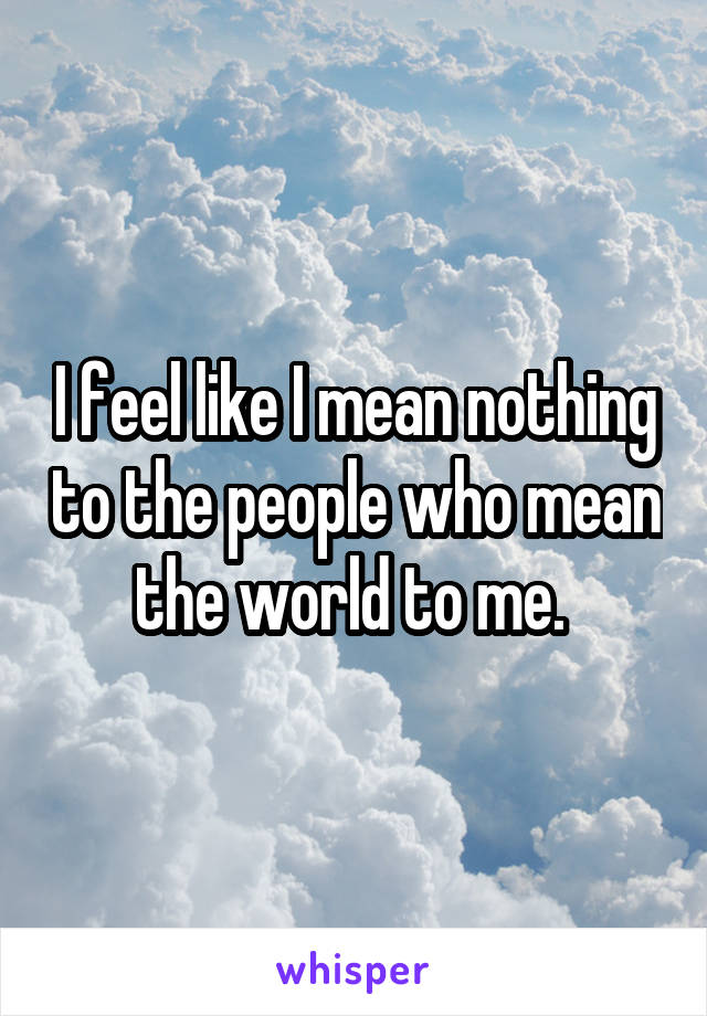 I feel like I mean nothing to the people who mean the world to me.