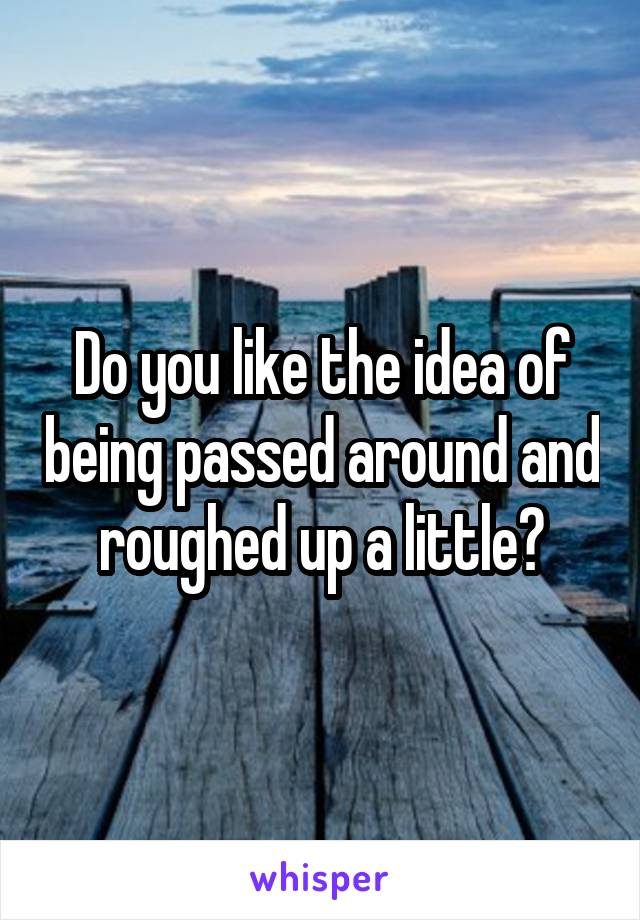 Do you like the idea of being passed around and roughed up a little?
