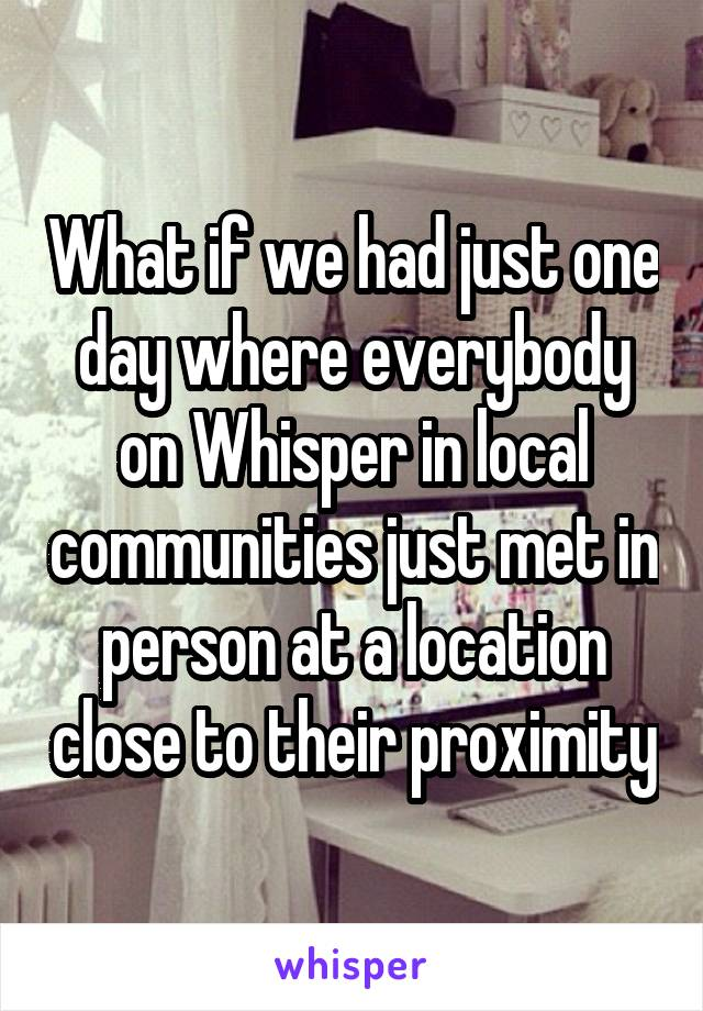 What if we had just one day where everybody on Whisper in local communities just met in person at a location close to their proximity