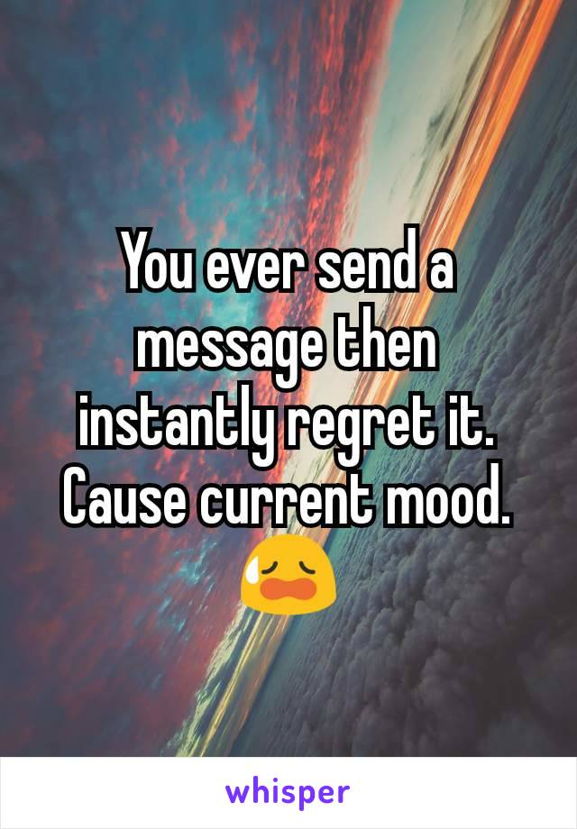You ever send a message then instantly regret it. Cause current mood. 😥