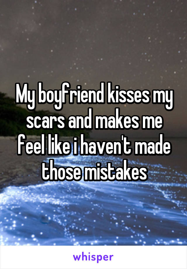 My boyfriend kisses my scars and makes me feel like i haven't made those mistakes
