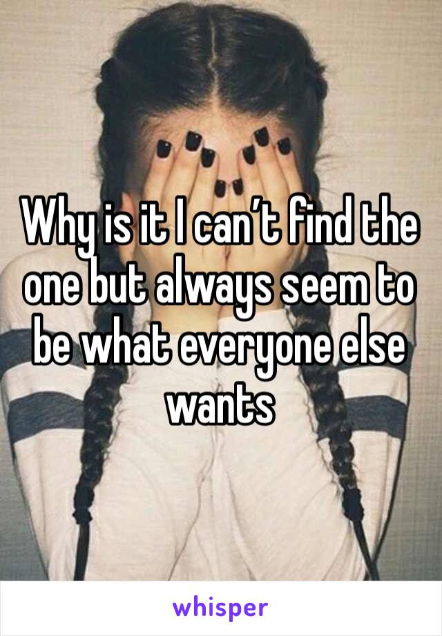Why is it I can't find the one but always seem to be what everyone else wants