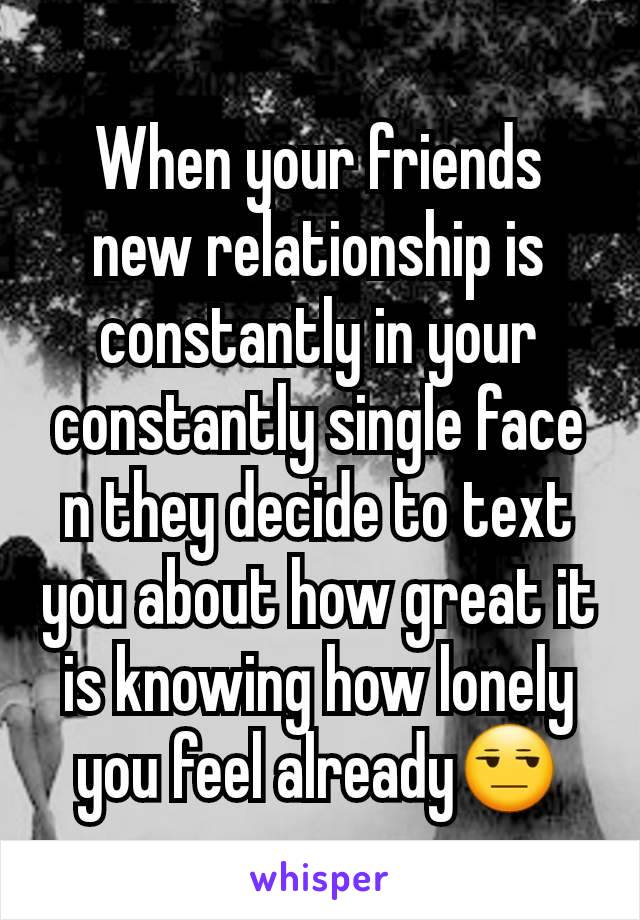 When your friends new relationship is constantly in your constantly single face n they decide to text you about how great it is knowing how lonely you feel already😒
