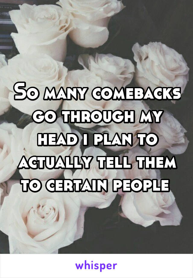 So many comebacks go through my head i plan to actually tell them to certain people