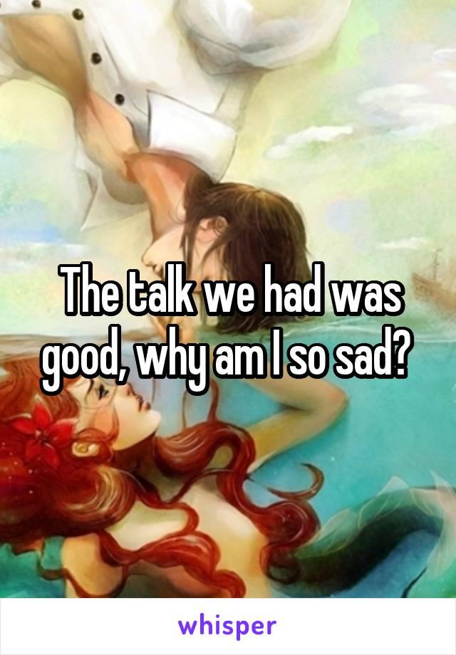The talk we had was good, why am I so sad?