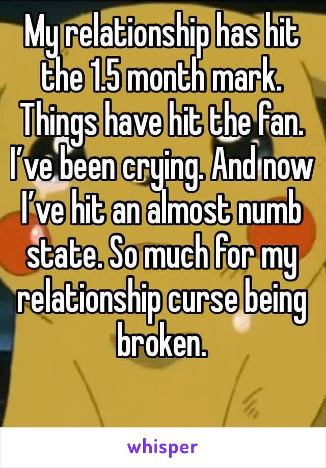 My relationship has hit the 1.5 month mark. Things have hit the fan. I've been crying. And now I've hit an almost numb state. So much for my relationship curse being broken.