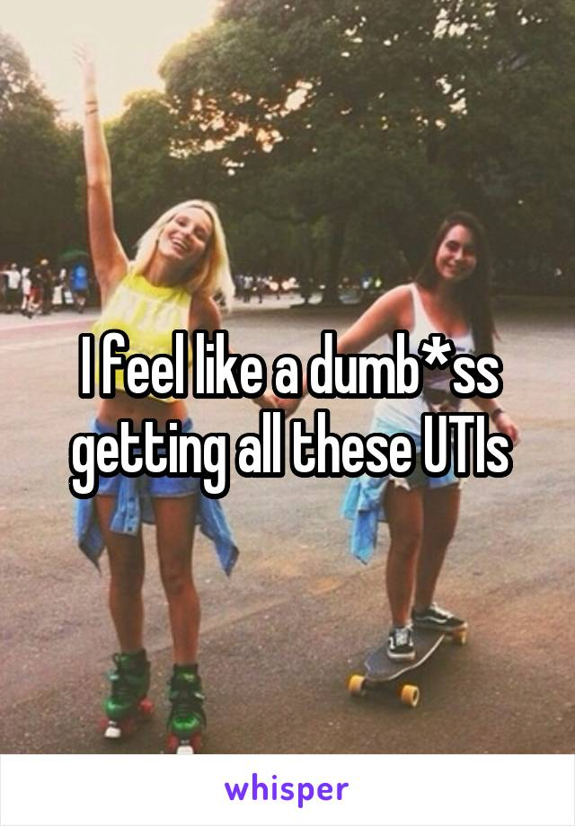 I feel like a dumb*ss getting all these UTIs