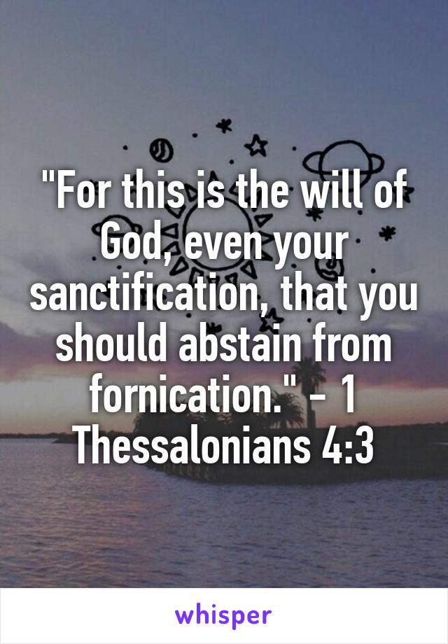 """""""For this is the will of God, even your sanctification, that you should abstain from fornication."""" - 1 Thessalonians 4:3"""