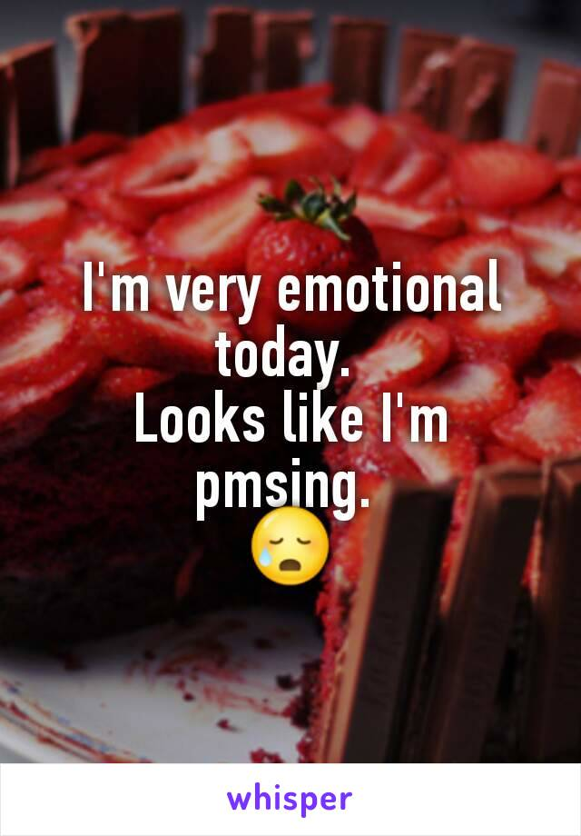 I'm very emotional today.  Looks like I'm pmsing.  😥