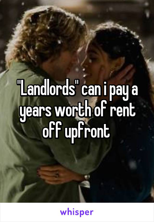 """Landlords"" can i pay a years worth of rent off upfront"