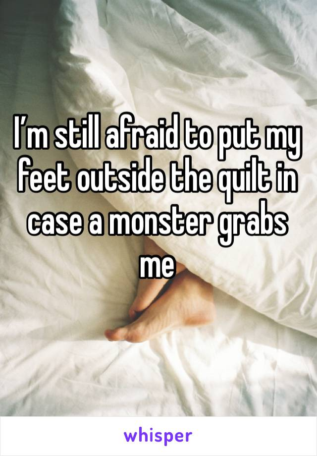 I'm still afraid to put my feet outside the quilt in case a monster grabs me