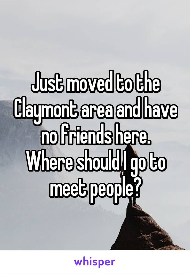Just moved to the Claymont area and have no friends here. Where should I go to meet people?