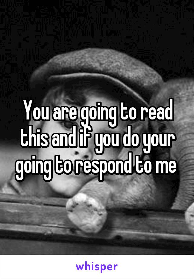 You are going to read this and if you do your going to respond to me