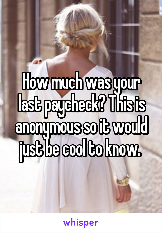 How much was your last paycheck? This is anonymous so it would just be cool to know.