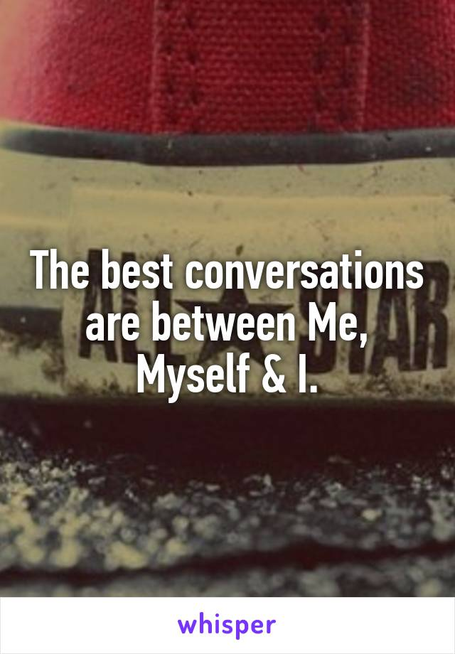 The best conversations are between Me, Myself & I.