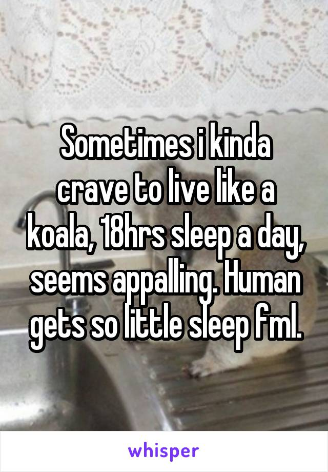 Sometimes i kinda crave to live like a koala, 18hrs sleep a day, seems appalling. Human gets so little sleep fml.