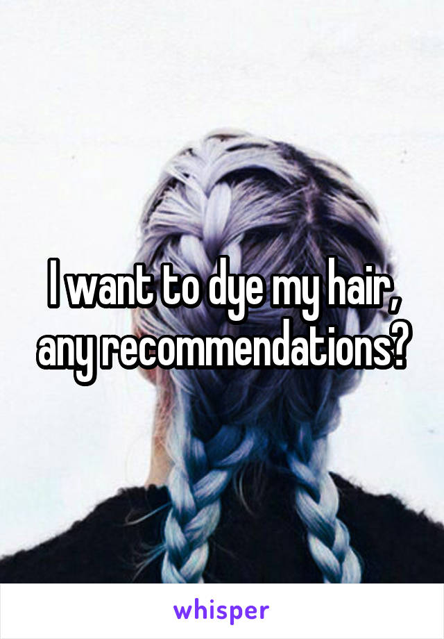 I want to dye my hair, any recommendations?