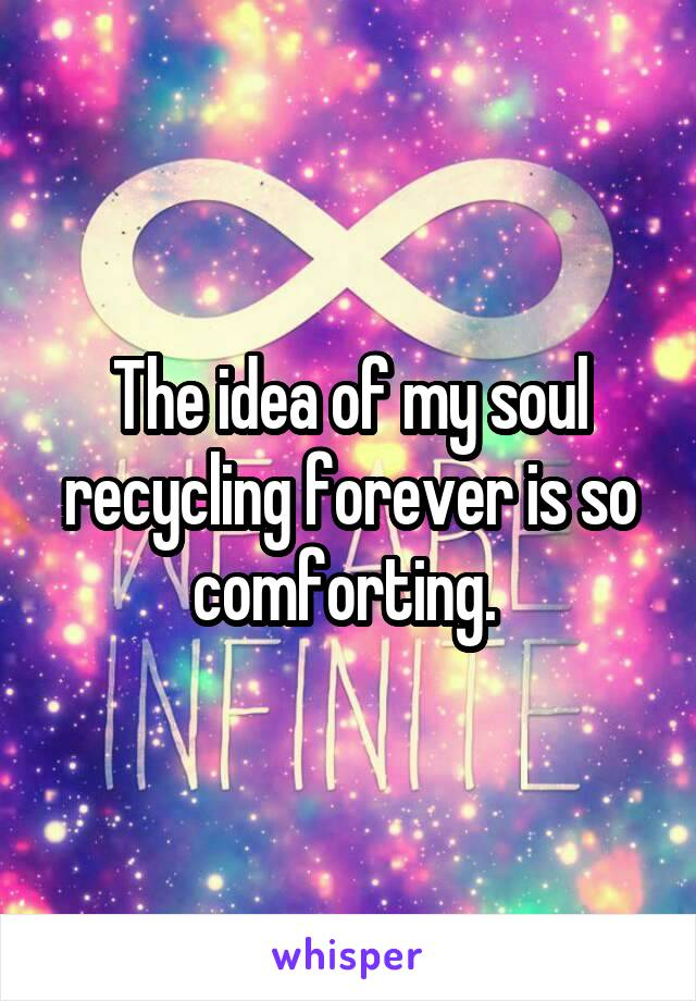 The idea of my soul recycling forever is so comforting.