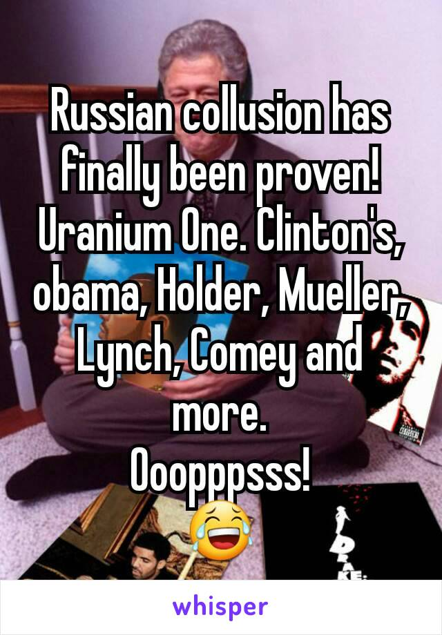 Russian collusion has finally been proven! Uranium One. Clinton's, obama, Holder, Mueller, Lynch, Comey and more. Ooopppsss! 😂