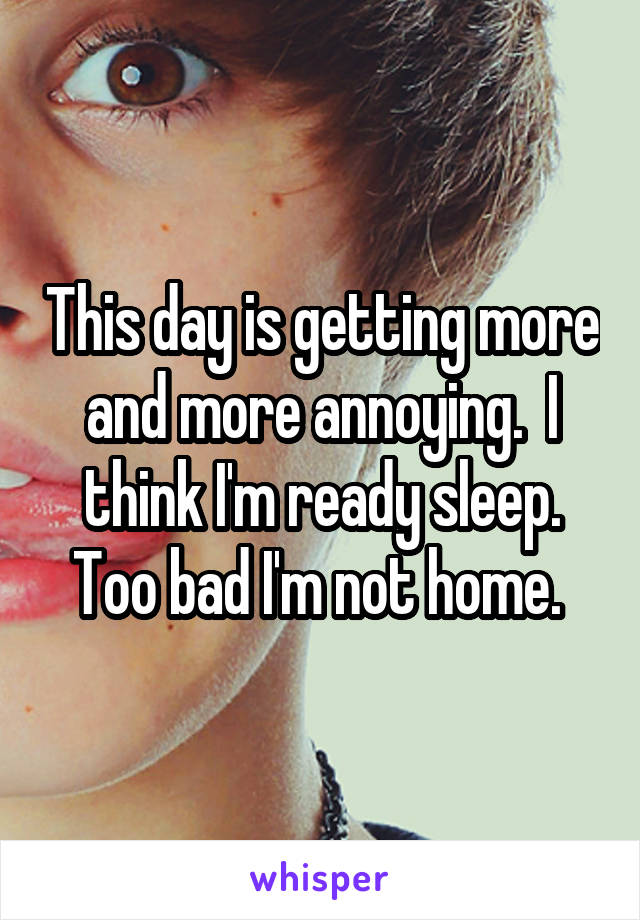 This day is getting more and more annoying.  I think I'm ready sleep. Too bad I'm not home.