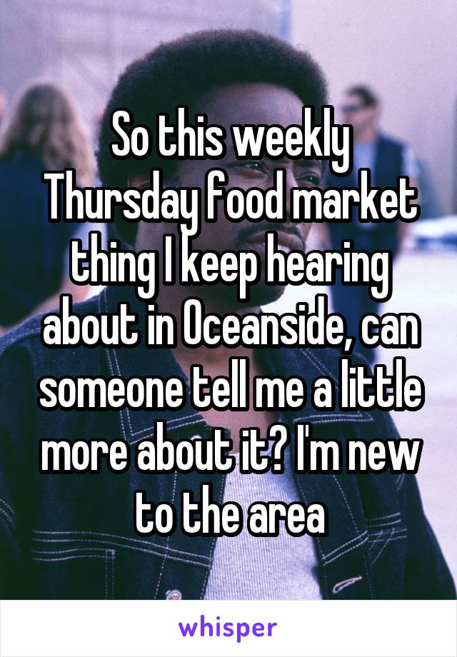 So this weekly Thursday food market thing I keep hearing about in Oceanside, can someone tell me a little more about it? I'm new to the area