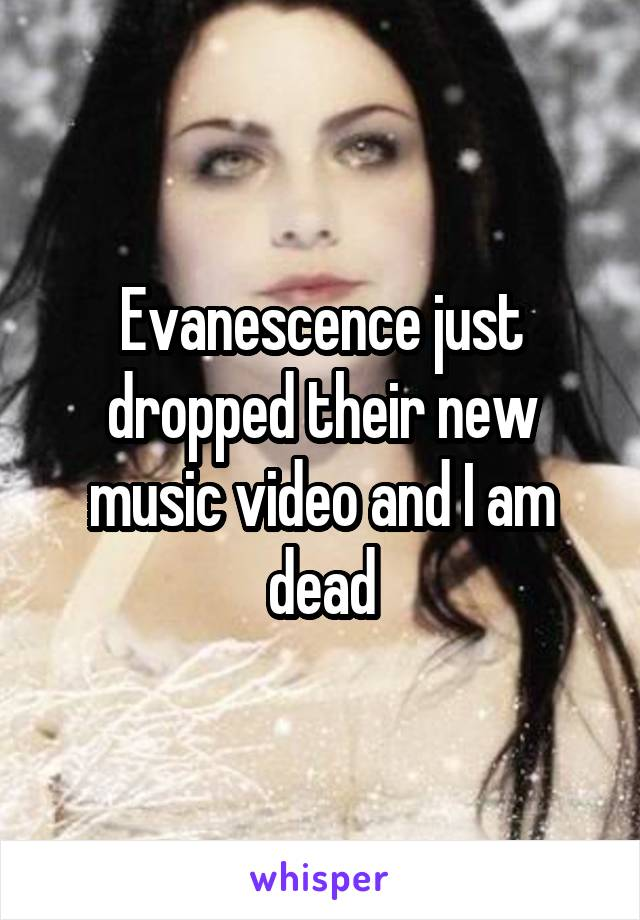 Evanescence just dropped their new music video and I am dead