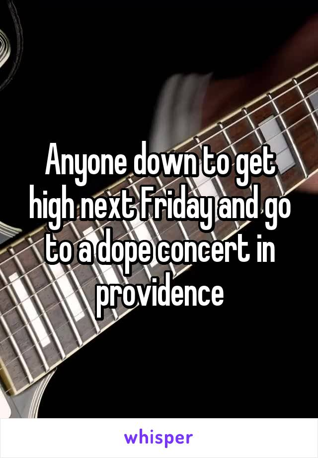 Anyone down to get high next Friday and go to a dope concert in providence