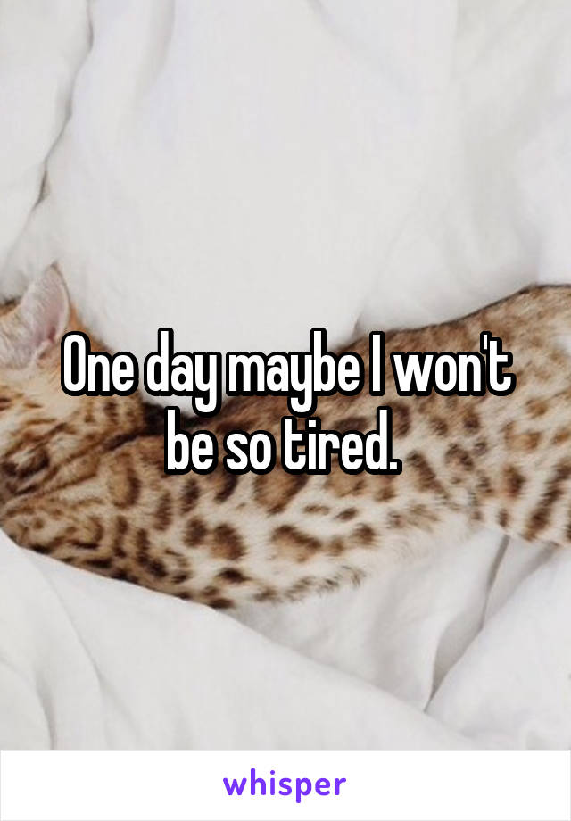 One day maybe I won't be so tired.