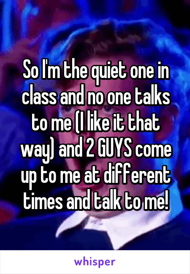 So I'm the quiet one in class and no one talks to me (I like it that way) and 2 GUYS come up to me at different times and talk to me!