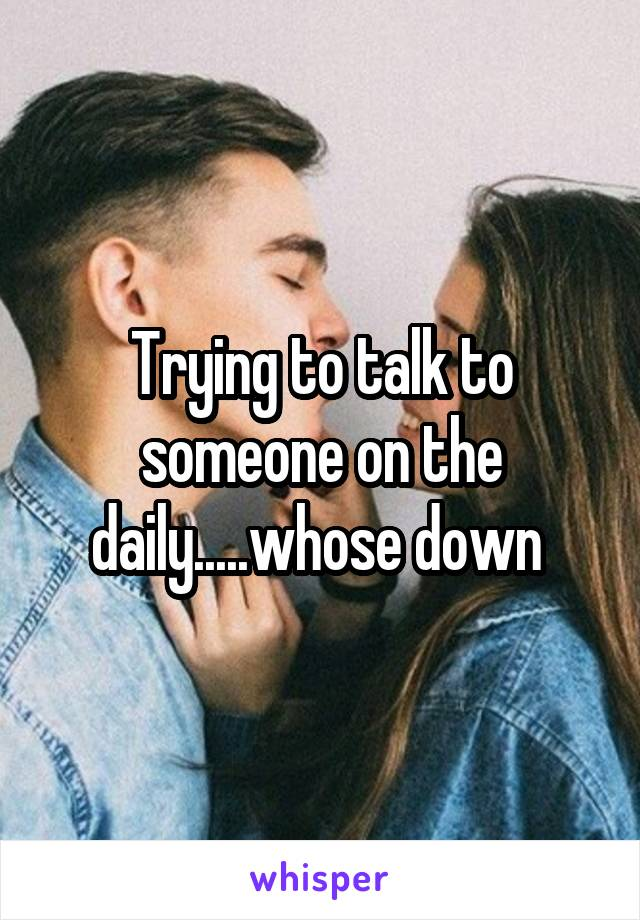 Trying to talk to someone on the daily.....whose down