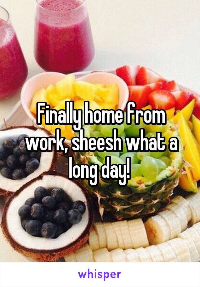 Finally home from work, sheesh what a long day!