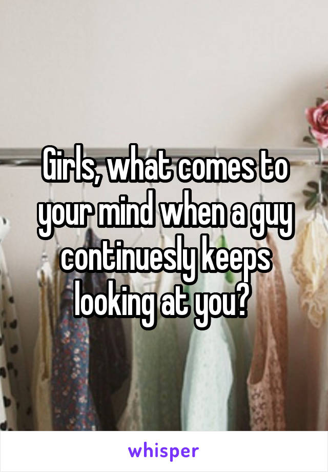 Girls, what comes to your mind when a guy continuesly keeps looking at you?