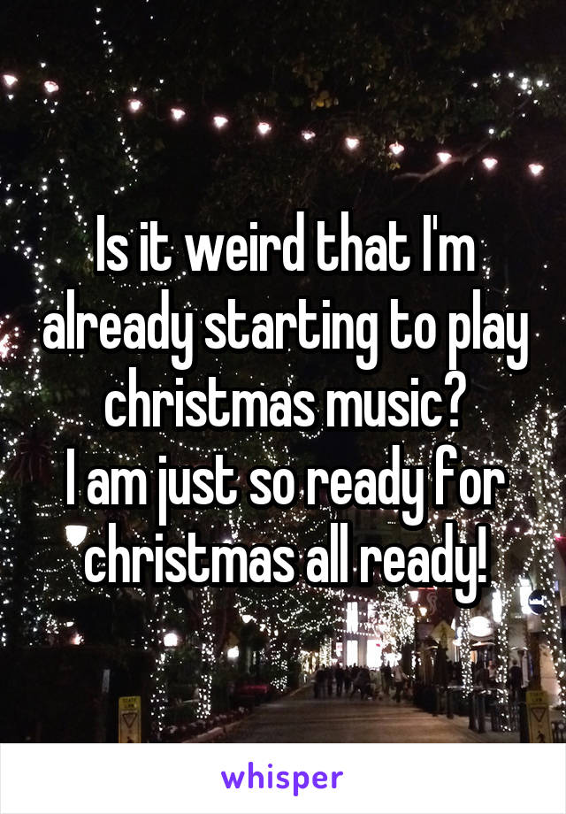 Is it weird that I'm already starting to play christmas music? I am just so ready for christmas all ready!