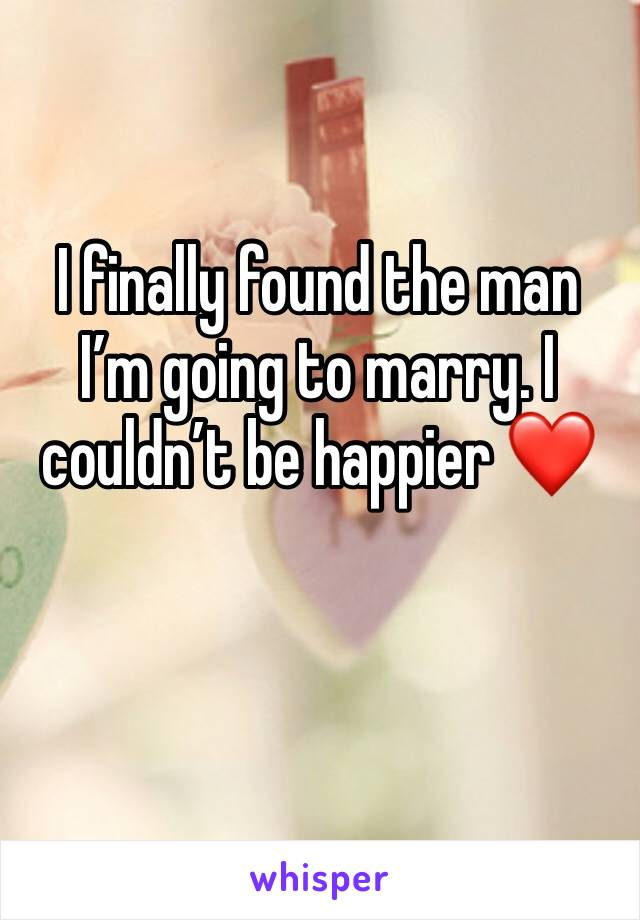 I finally found the man I'm going to marry. I couldn't be happier ❤️