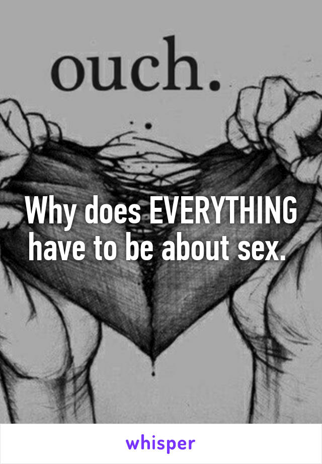 Why does EVERYTHING have to be about sex.