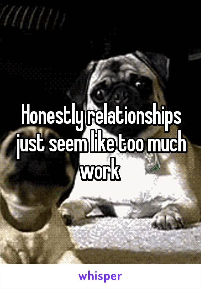 Honestly relationships just seem like too much work