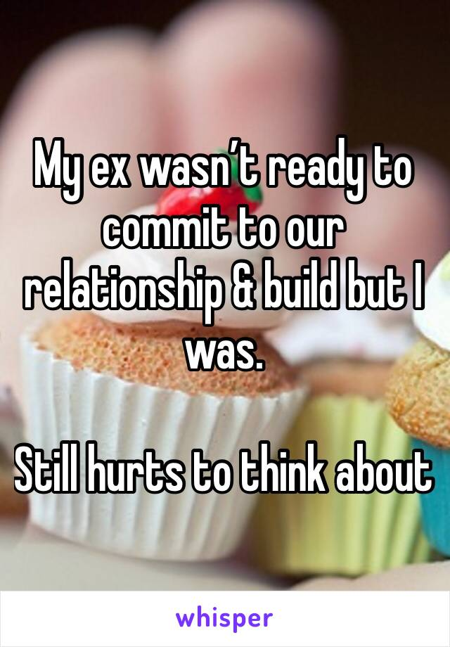 My ex wasn't ready to commit to our relationship & build but I was.  Still hurts to think about