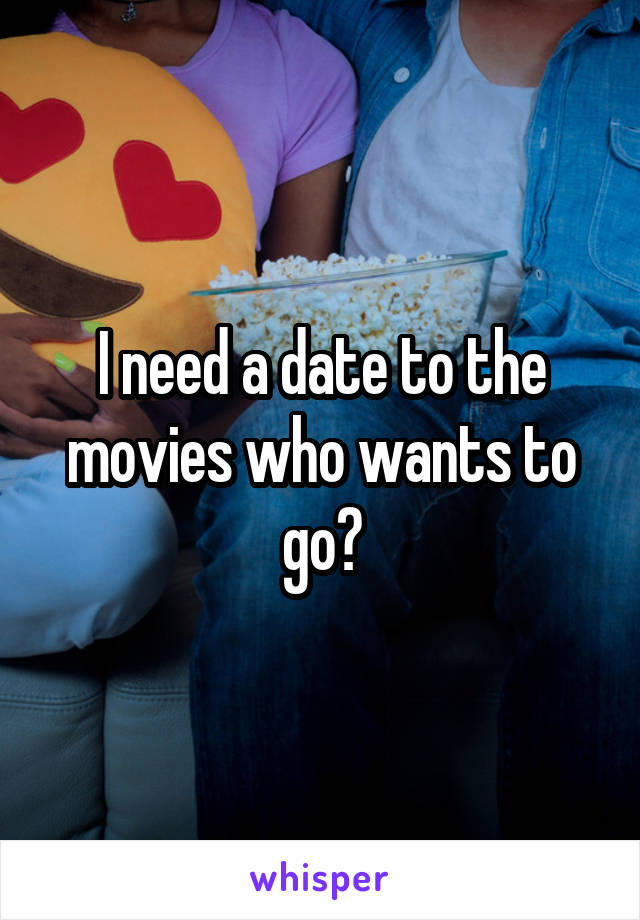 I need a date to the movies who wants to go?
