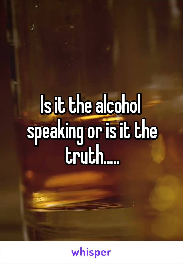 Is it the alcohol  speaking or is it the truth.....