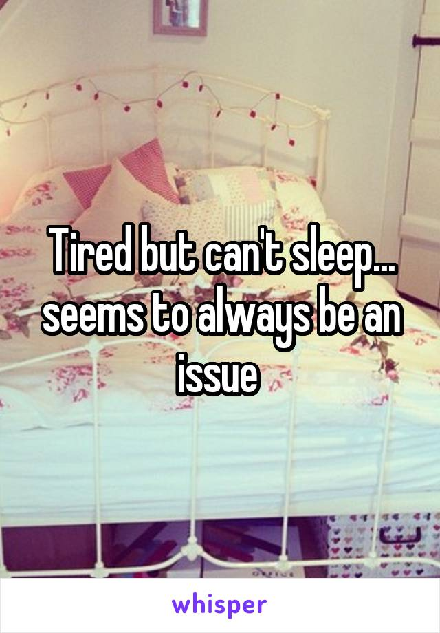 Tired but can't sleep... seems to always be an issue