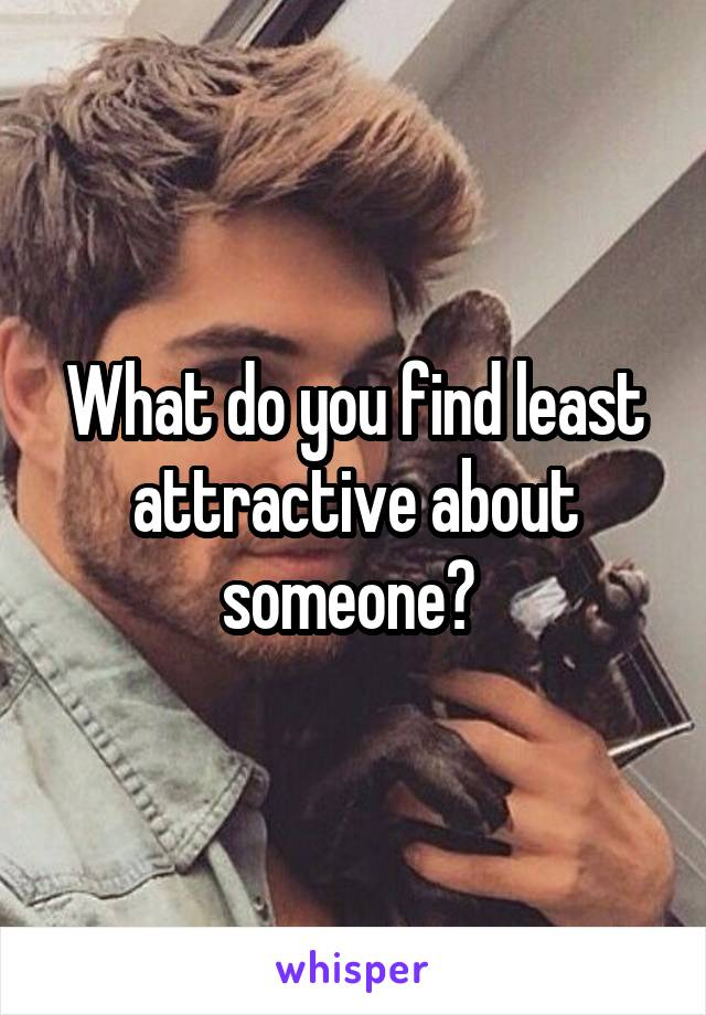 What do you find least attractive about someone?