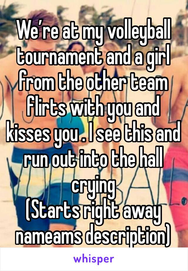 We're at my volleyball tournament and a girl from the other team flirts with you and kisses you . I see this and run out into the hall crying  (Starts right away nameams description)