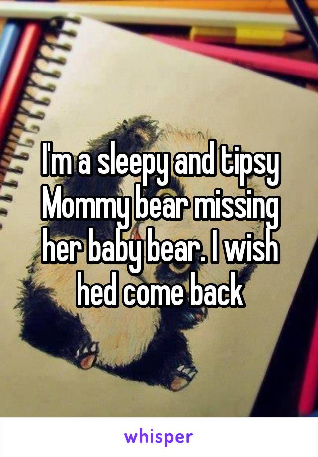 I'm a sleepy and tipsy Mommy bear missing her baby bear. I wish hed come back